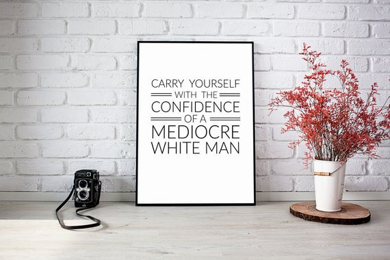 carry yourself with the confidence of a mediocre white man