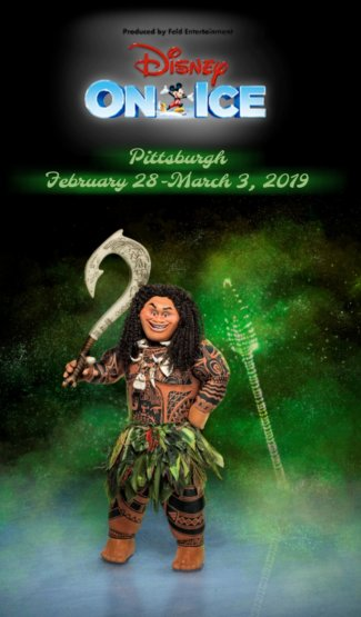 "Logo with Mickey Mouse ice skating reads: ""Presented by Feld Entertainment Disney on Ice."" Green, glowing lettering reads ""Pittsburgh February 28-March 3, 2019"" Character Maui from DIsney's movie Moana is standing on the ice holding his hook, mist floating up from the surface over an illuminated green spea on a balck background."