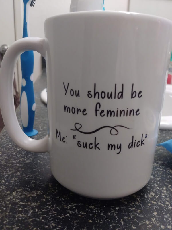"Coffee mug reading ""You should be more feminine. Me: Suck my dick."""