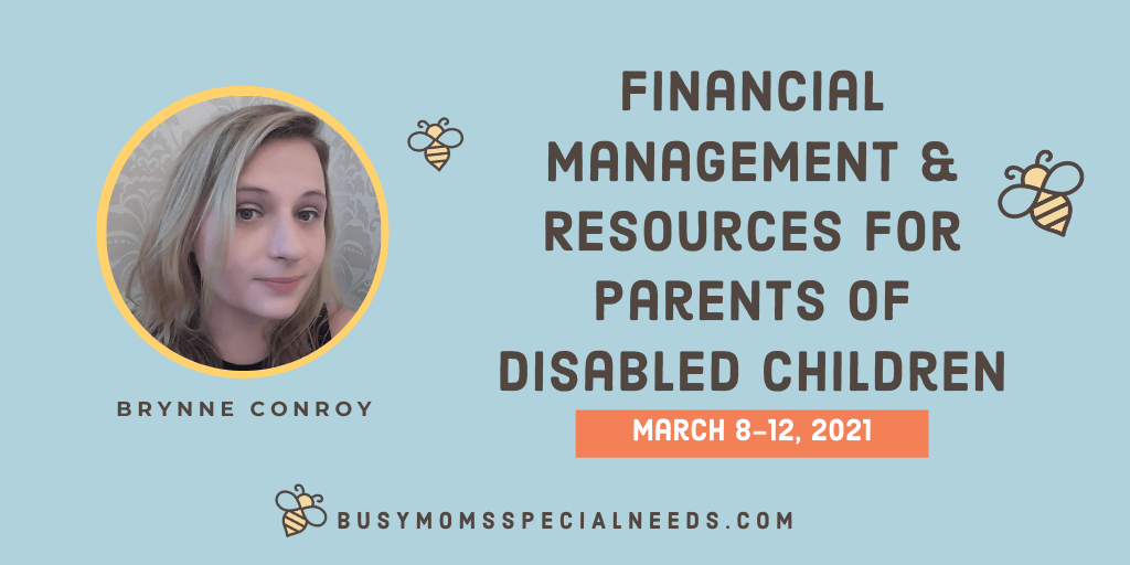 Picture of blond woman on blue background. Text reads 'Financial Management and Resources for parents of disabled children. March 8-12, 2021 Brynne Conroy busymomsspecialneeds.com